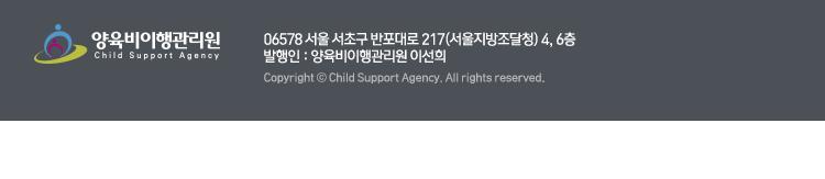 양육비이행관리원 / 06578 서울 서초구 반포대로 217(서울지방조달청) 4,6층 /발행인 : 양육비이행관리원 이선희 / Copyright(c) Child Support Agency. All Right Reserved